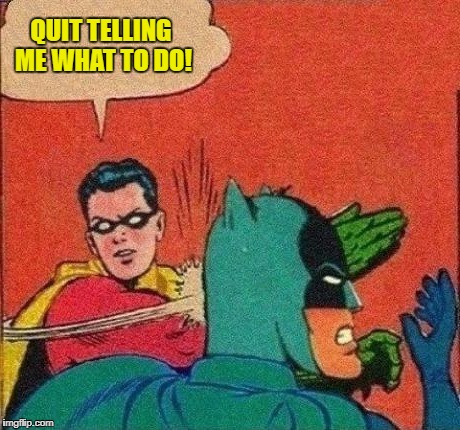 QUIT TELLING ME WHAT TO DO! | made w/ Imgflip meme maker
