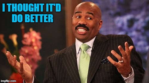 Steve Harvey Meme | I THOUGHT IT'D DO BETTER | image tagged in memes,steve harvey | made w/ Imgflip meme maker