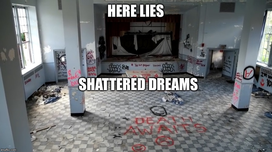 Looks like a nice place for dreams to die  | HERE LIES SHATTERED DREAMS | image tagged in abandoned,school,666,hell,forgotten | made w/ Imgflip meme maker
