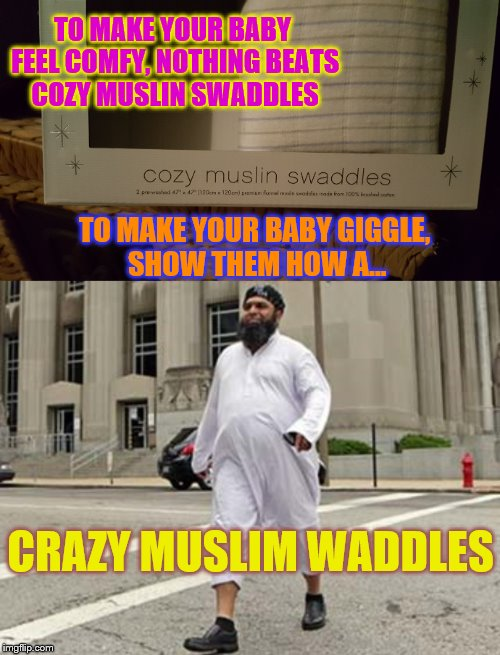 It's all about making your baby happy... | TO MAKE YOUR BABY FEEL COMFY, NOTHING BEATS COZY MUSLIN SWADDLES TO MAKE YOUR BABY GIGGLE, SHOW THEM HOW A... CRAZY MUSLIM WADDLES | image tagged in memes,funny,phunny,baby,portly waddling muslim guy | made w/ Imgflip meme maker