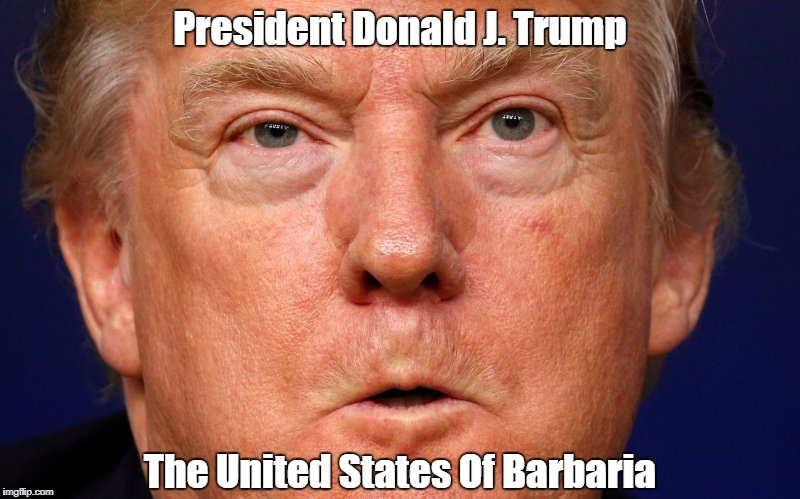 President Donald J. Trump The United States Of Barbaria | made w/ Imgflip meme maker
