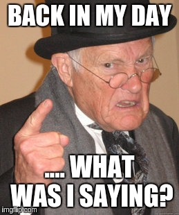 Back In My Day Meme | BACK IN MY DAY .... WHAT WAS I SAYING? | image tagged in memes,back in my day | made w/ Imgflip meme maker