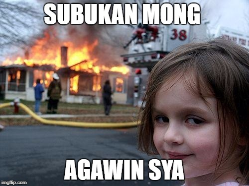 Disaster Girl Meme | SUBUKAN MONG AGAWIN SYA | image tagged in memes,disaster girl | made w/ Imgflip meme maker