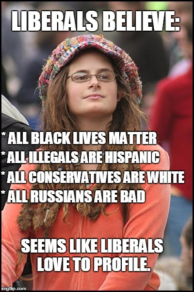 Let Me See.... | LIBERALS BELIEVE: SEEMS LIKE LIBERALS LOVE TO PROFILE. * ALL BLACK LIVES MATTER * ALL ILLEGALS ARE HISPANIC * ALL CONSERVATIVES ARE WHITE *  | image tagged in memes,college liberal,profiling | made w/ Imgflip meme maker
