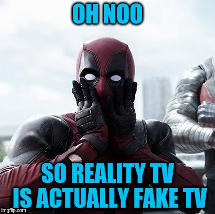 OH NOO SO REALITY TV IS ACTUALLY FAKE TV | made w/ Imgflip meme maker