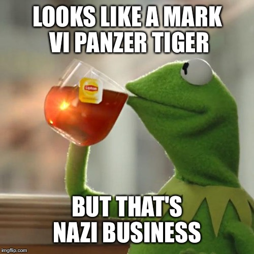 But Thats None Of My Business Meme | LOOKS LIKE A MARK VI PANZER TIGER BUT THAT'S NAZI BUSINESS | image tagged in memes,but thats none of my business,kermit the frog | made w/ Imgflip meme maker