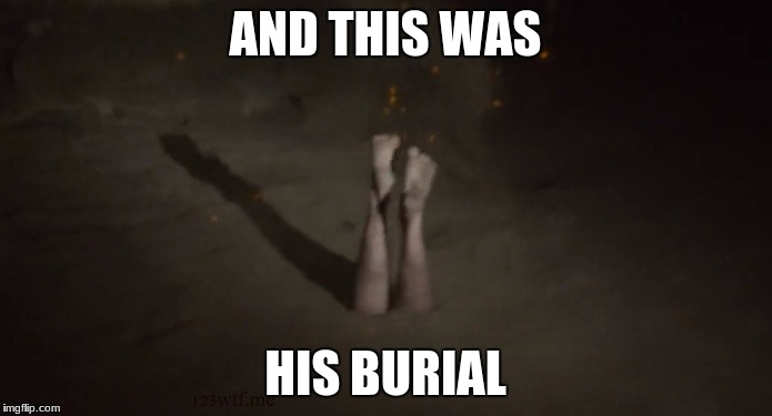 AND THIS WAS HIS BURIAL | made w/ Imgflip meme maker