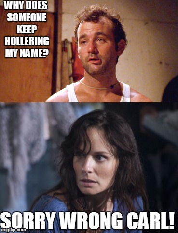 Carl Carl!!!!! | WHY DOES SOMEONE KEEP HOLLERING MY NAME? SORRY WRONG CARL! | image tagged in walking dead,caddyshack | made w/ Imgflip meme maker