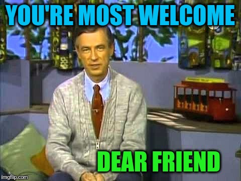 Mr Rogers | YOU'RE MOST WELCOME DEAR FRIEND | image tagged in mr rogers | made w/ Imgflip meme maker