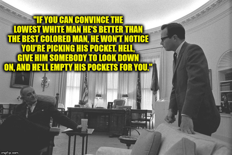 "Ever wonder why racism has gotten worse since the civil rights act? Those that fail to improve themselves need to blame somebody | ""IF YOU CAN CONVINCE THE LOWEST WHITE MAN HE'S BETTER THAN THE BEST COLORED MAN, HE WON'T NOTICE YOU'RE PICKING HIS POCKET. HELL, GIVE HIM S 