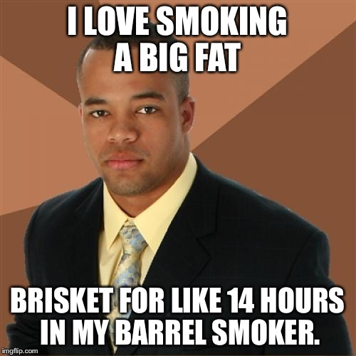 For my pit master friends | I LOVE SMOKING A BIG FAT BRISKET FOR LIKE 14 HOURS IN MY BARREL SMOKER. | image tagged in memes,successful black man,bbq,smokers | made w/ Imgflip meme maker
