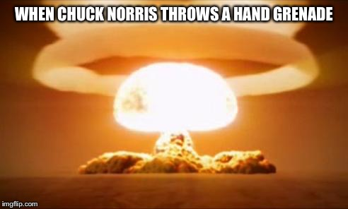 Nuclear Explosion | WHEN CHUCK NORRIS THROWS A HAND GRENADE | image tagged in nuclear explosion,chuck norris | made w/ Imgflip meme maker