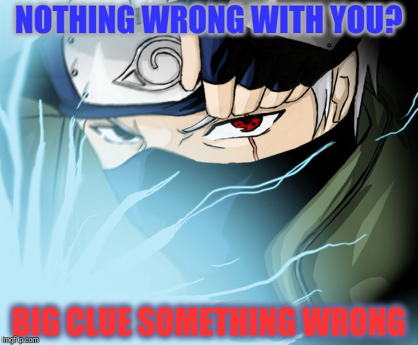 NOTHING WRONG WITH YOU? BIG CLUE SOMETHING WRONG | made w/ Imgflip meme maker