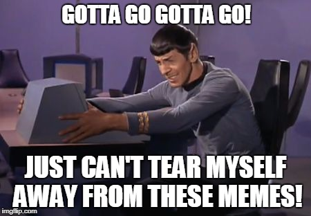 Spock Has To Poo | GOTTA GO GOTTA GO! JUST CAN'T TEAR MYSELF AWAY FROM THESE MEMES! | image tagged in sad_spock_computer,funny memes | made w/ Imgflip meme maker