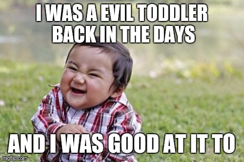 Evil Toddler Meme | I WAS A EVIL TODDLER BACK IN THE DAYS AND I WAS GOOD AT IT TO | image tagged in memes,evil toddler | made w/ Imgflip meme maker