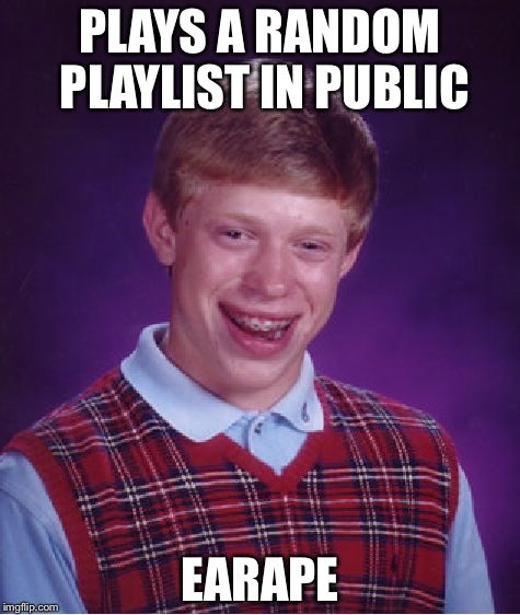 Bad Luck Brian Meme | PLAYS A RANDOM PLAYLIST IN PUBLIC EARAPE | image tagged in memes,bad luck brian | made w/ Imgflip meme maker