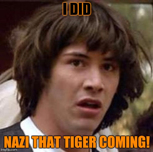 Conspiracy Keanu Meme | I DID NAZI THAT TIGER COMING! | image tagged in memes,conspiracy keanu | made w/ Imgflip meme maker