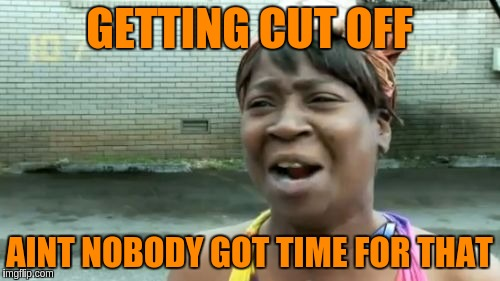 Aint Nobody Got Time For That Meme | GETTING CUT OFF AINT NOBODY GOT TIME FOR THAT | image tagged in memes,aint nobody got time for that | made w/ Imgflip meme maker