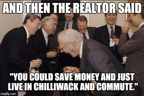 "Laughing Men In Suits Meme | AND THEN THE REALTOR SAID ""YOU COULD SAVE MONEY AND JUST LIVE IN CHILLIWACK AND COMMUTE."" 