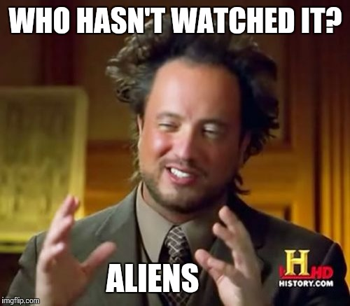 Ancient Aliens Meme | WHO HASN'T WATCHED IT? ALIENS | image tagged in memes,ancient aliens | made w/ Imgflip meme maker