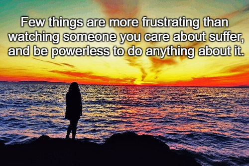 Few things are more frustrating than watching someone you care about suffer, and be powerless to do anything about it. | image tagged in sad beach | made w/ Imgflip meme maker