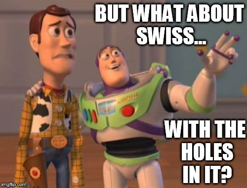 X, X Everywhere Meme | BUT WHAT ABOUT SWISS... WITH THE HOLES IN IT? | image tagged in memes,x x everywhere | made w/ Imgflip meme maker
