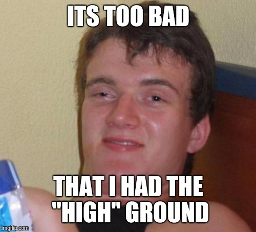 "10 Guy Meme | ITS TOO BAD THAT I HAD THE ""HIGH"" GROUND 