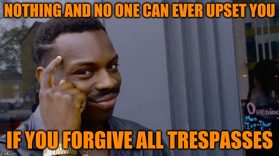 Nothing and no one can ever upset you if you forgive all trespasses | NOTHING AND NO ONE CAN EVER UPSET YOU IF YOU FORGIVE ALL TRESPASSES | image tagged in smart black dude,acim,forgiveness,love,upset,memes | made w/ Imgflip meme maker