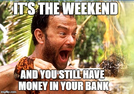 Castaway Fire Meme | IT'S THE WEEKEND AND YOU STILL HAVE MONEY IN YOUR BANK | image tagged in memes,castaway fire | made w/ Imgflip meme maker