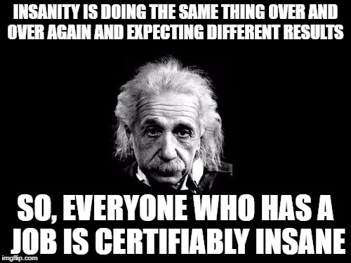 Albert Einstein 1 | INSANITY IS DOING THE SAME THING OVER AND OVER AGAIN AND EXPECTING DIFFERENT RESULTS SO, EVERYONE WHO HAS A JOB IS CERTIFIABLY INSANE | image tagged in memes,albert einstein 1 | made w/ Imgflip meme maker