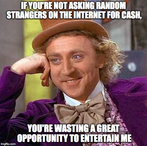 reach out and touch someone | IF YOU'RE NOT ASKING RANDOM STRANGERS ON THE INTERNET FOR CASH, YOU'RE WASTING A GREAT OPPORTUNITY TO ENTERTAIN ME | image tagged in memes,creepy condescending wonka | made w/ Imgflip meme maker