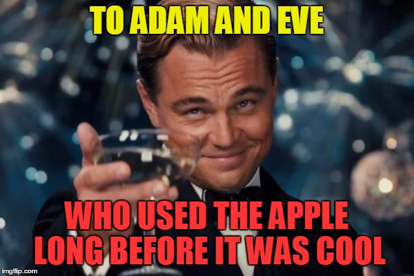 Leonardo Dicaprio Cheers Meme | TO ADAM AND EVE WHO USED THE APPLE LONG BEFORE IT WAS COOL | image tagged in memes,leonardo dicaprio cheers | made w/ Imgflip meme maker