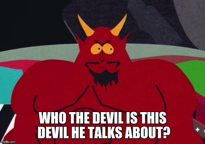 WHO THE DEVIL IS THIS DEVIL HE TALKS ABOUT? | made w/ Imgflip meme maker