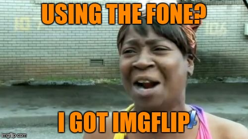 Aint Nobody Got Time For That Meme | USING THE FONE? I GOT IMGFLIP | image tagged in memes,aint nobody got time for that | made w/ Imgflip meme maker
