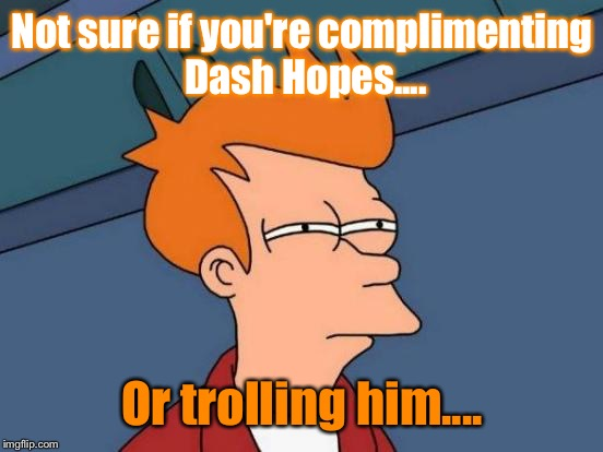 Futurama Fry Meme | Not sure if you're complimenting Dash Hopes.... Or trolling him.... | image tagged in memes,futurama fry | made w/ Imgflip meme maker
