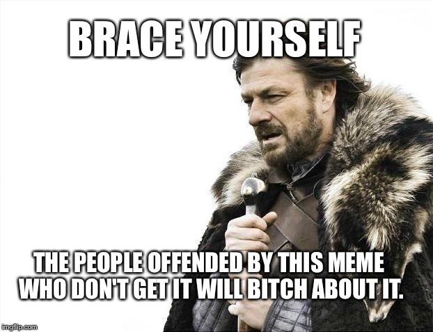 Brace Yourselves X is Coming Meme | BRACE YOURSELF THE PEOPLE OFFENDED BY THIS MEME WHO DON'T GET IT WILL B**CH ABOUT IT. | image tagged in memes,brace yourselves x is coming | made w/ Imgflip meme maker