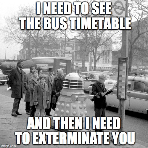 Dalek ordinare | I NEED TO SEE THE BUS TIMETABLE AND THEN I NEED TO EXTERMINATE YOU | image tagged in dalek | made w/ Imgflip meme maker