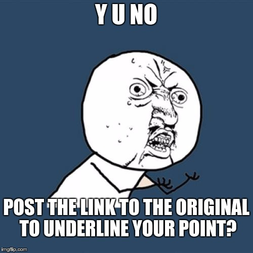 Y U No Meme | Y U NO POST THE LINK TO THE ORIGINAL TO UNDERLINE YOUR POINT? | image tagged in memes,y u no | made w/ Imgflip meme maker