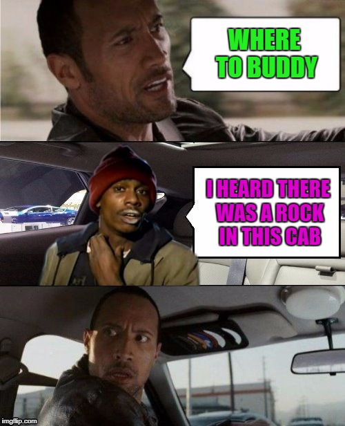 He just wanted a piece of the rock... | WHERE TO BUDDY I HEARD THERE WAS A ROCK IN THIS CAB | image tagged in rock driving tyrone biggums,memes,the rock,funny,dave chappelle | made w/ Imgflip meme maker