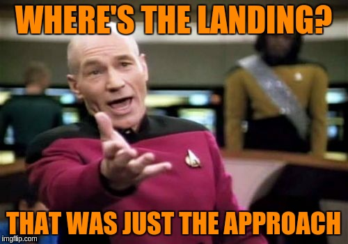 Picard Wtf Meme | WHERE'S THE LANDING? THAT WAS JUST THE APPROACH | image tagged in memes,picard wtf | made w/ Imgflip meme maker