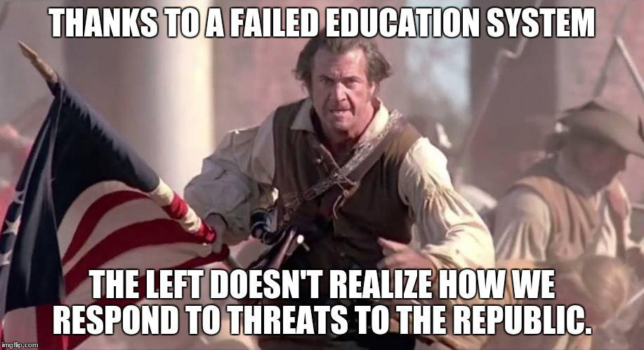 The Patriot | THANKS TO A FAILED EDUCATION SYSTEM THE LEFT DOESN'T REALIZE HOW WE RESPOND TO THREATS TO THE REPUBLIC. | image tagged in the patriot | made w/ Imgflip meme maker