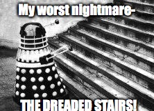 Dalek and Stairs | My worst nightmare- THE DREADED STAIRS! | image tagged in dalek and stairs | made w/ Imgflip meme maker
