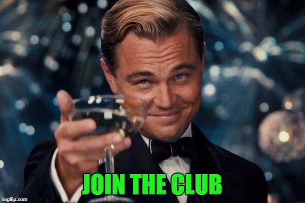 Leonardo Dicaprio Cheers Meme | JOIN THE CLUB | image tagged in memes,leonardo dicaprio cheers | made w/ Imgflip meme maker