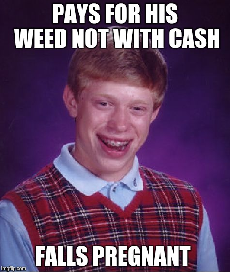 Bad Luck Brian Meme | PAYS FOR HIS WEED NOT WITH CASH FALLS PREGNANT | image tagged in memes,bad luck brian | made w/ Imgflip meme maker