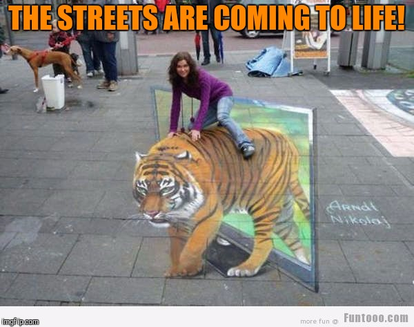 Whoever did that should get an award! Tiger Week, a TigerLegend1046 event | THE STREETS ARE COMING TO LIFE! | image tagged in tiger week,tigerlegend1046,street art,coming to life,tiger,illusions | made w/ Imgflip meme maker