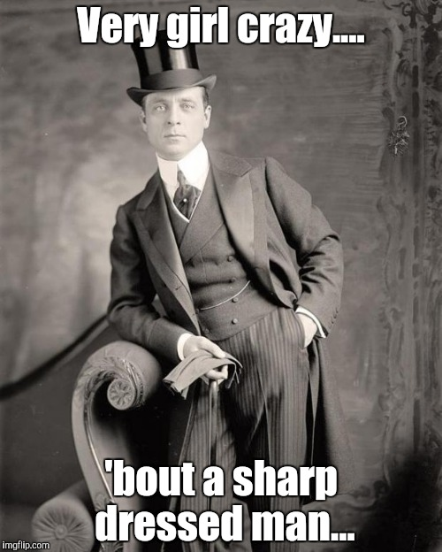 Very girl crazy | Very girl crazy.... 'bout a sharp dressed man... | image tagged in well dressed man,girl,crazy girl | made w/ Imgflip meme maker