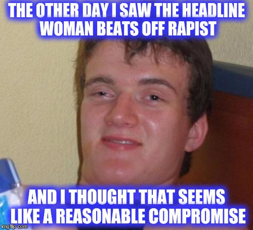 10 Guy Meme | THE OTHER DAY I SAW THE HEADLINE WOMAN BEATS OFF RAPIST AND I THOUGHT THAT SEEMS LIKE A REASONABLE COMPROMISE | image tagged in memes,10 guy | made w/ Imgflip meme maker