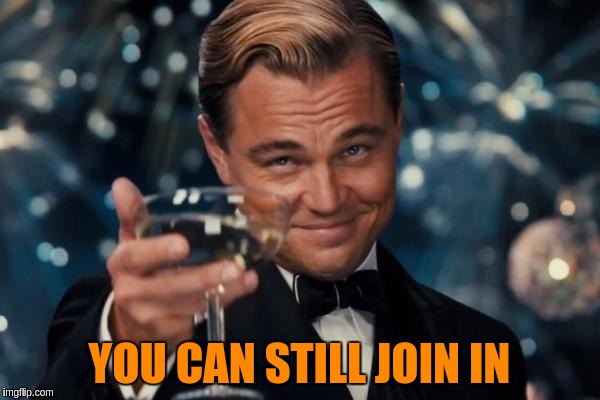Leonardo Dicaprio Cheers Meme | YOU CAN STILL JOIN IN | image tagged in memes,leonardo dicaprio cheers | made w/ Imgflip meme maker
