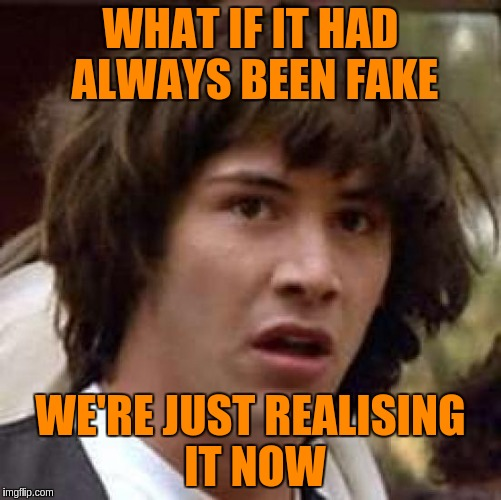 Conspiracy Keanu Meme | WHAT IF IT HAD ALWAYS BEEN FAKE WE'RE JUST REALISING IT NOW | image tagged in memes,conspiracy keanu | made w/ Imgflip meme maker