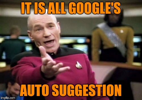 Picard Wtf Meme | IT IS ALL GOOGLE'S AUTO SUGGESTION | image tagged in memes,picard wtf | made w/ Imgflip meme maker